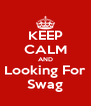KEEP CALM AND Looking For Swag - Personalised Poster A4 size