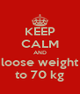 KEEP CALM AND loose weight to 70 kg - Personalised Poster A4 size