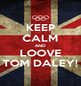 KEEP CALM AND LOOVE TOM DALEY! - Personalised Poster A4 size