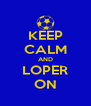 KEEP CALM AND LOPER ON - Personalised Poster A4 size