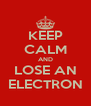 KEEP CALM AND LOSE AN ELECTRON - Personalised Poster A4 size
