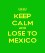 KEEP CALM AND LOSE TO MEXICO - Personalised Poster A4 size