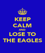 KEEP CALM AND LOSE TO THE EAGLES - Personalised Poster A4 size