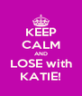 KEEP CALM AND LOSE with KATIE! - Personalised Poster A4 size