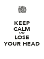 KEEP CALM AND LOSE YOUR HEAD - Personalised Poster A4 size