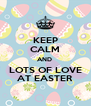 KEEP CALM AND  LOTS OF LOVE AT EASTER - Personalised Poster A4 size
