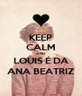 KEEP CALM AND LOUIS É DA ANA BEATRIZ - Personalised Poster A4 size