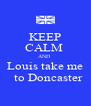 KEEP CALM  AND  Louis take me   to Doncaster - Personalised Poster A4 size