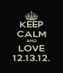KEEP CALM AND LOVE 12.13.12. - Personalised Poster A4 size