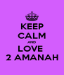 KEEP CALM AND LOVE  2 AMANAH - Personalised Poster A4 size