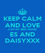 KEEP CALM AND LOVE 2 OF MY BEST MATES ES AND DAISYXXX - Personalised Poster A4 size