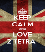 KEEP CALM AND LOVE 2 TETRA  - Personalised Poster A4 size