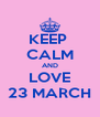 KEEP  CALM AND LOVE 23 MARCH - Personalised Poster A4 size