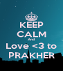 KEEP CALM And Love <3 to PRAKHER - Personalised Poster A4 size
