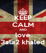 KEEP CALM AND love 3ala2 khaled - Personalised Poster A4 size