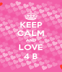 KEEP CALM AND LOVE 4 B - Personalised Poster A4 size