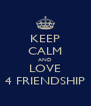 KEEP CALM AND LOVE 4 FRIENDSHIP - Personalised Poster A4 size