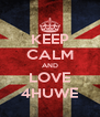 KEEP CALM AND LOVE 4HUWE - Personalised Poster A4 size