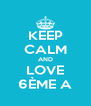 KEEP CALM AND LOVE 6ÈME A - Personalised Poster A4 size