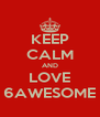 KEEP CALM AND LOVE 6AWESOME - Personalised Poster A4 size
