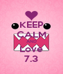 KEEP CALM AND Love 7.3 - Personalised Poster A4 size