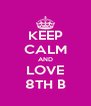 KEEP CALM AND LOVE 8TH B - Personalised Poster A4 size