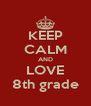 KEEP CALM AND LOVE 8th grade - Personalised Poster A4 size