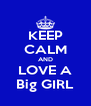 KEEP CALM AND LOVE A Big GIRL - Personalised Poster A4 size