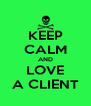 KEEP CALM AND LOVE A CLIENT - Personalised Poster A4 size