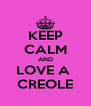 KEEP CALM AND LOVE A  CREOLE - Personalised Poster A4 size