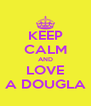 KEEP CALM AND LOVE A DOUGLA - Personalised Poster A4 size