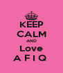 KEEP CALM AND Love A F I Q  - Personalised Poster A4 size