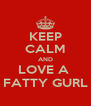KEEP CALM AND LOVE A  FATTY GURL - Personalised Poster A4 size