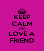 KEEP CALM AND LOVE A FRIEND - Personalised Poster A4 size