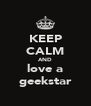 KEEP CALM AND love a geekstar - Personalised Poster A4 size