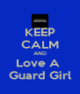 KEEP CALM AND Love A  Guard Girl - Personalised Poster A4 size