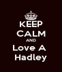 KEEP CALM AND Love A  Hadley - Personalised Poster A4 size