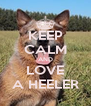 KEEP CALM AND LOVE A HEELER - Personalised Poster A4 size