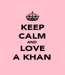 KEEP CALM AND LOVE A KHAN - Personalised Poster A4 size