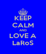 KEEP CALM AND LOVE A LaRoS - Personalised Poster A4 size