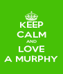KEEP CALM AND LOVE A MURPHY - Personalised Poster A4 size