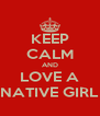 KEEP CALM AND LOVE A NATIVE GIRL - Personalised Poster A4 size
