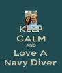 KEEP CALM AND Love A Navy Diver - Personalised Poster A4 size