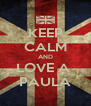 KEEP CALM AND LOVE A  PAULA - Personalised Poster A4 size
