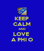 KEEP CALM AND LOVE  A PHI O - Personalised Poster A4 size