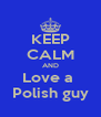 KEEP CALM AND Love a  Polish guy - Personalised Poster A4 size