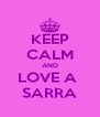 KEEP CALM AND LOVE A  SARRA - Personalised Poster A4 size
