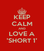 KEEP CALM AND LOVE A 'SHORT 1' - Personalised Poster A4 size
