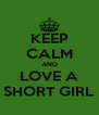 KEEP CALM AND LOVE A SHORT GIRL - Personalised Poster A4 size
