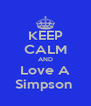 KEEP CALM AND Love A Simpson  - Personalised Poster A4 size
